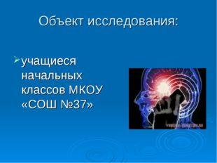 Объект исследования: учащиеся начальных классов МКОУ «СОШ №37»