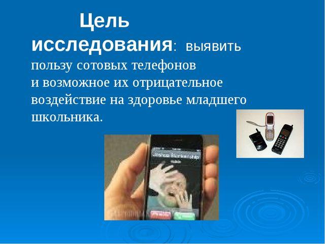 Цель исследования: выявить пользу сотовых телефонов и возможное их отрицател...