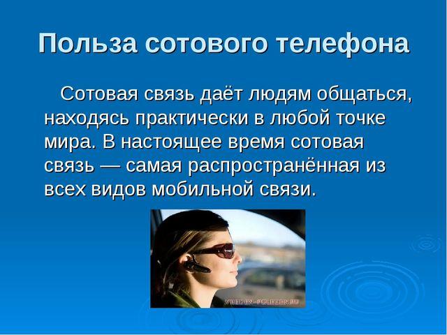 Польза сотового телефона Сотовая связь даёт людям общаться, находясь практиче...