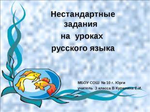 Нестандартные задания на уроках русского языка МБОУ СОШ № 10 г. Юрги учитель