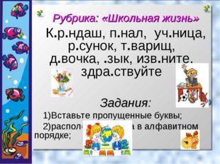 Рубрика: «Школьная жизнь» К.р.ндаш, п.нал, уч.ница, р.сунок, т.варищ, д.вочк