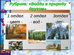 Рубрика: «Войди в природу другом» 1 отдел 2 отдел 3отдел - цвет - - вод - -лес-