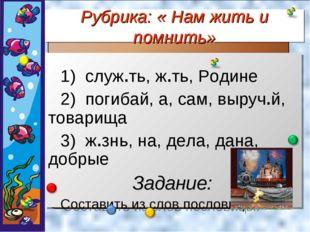 Рубрика: « Нам жить и помнить» служ.ть, ж.ть, Родине погибай, а, сам, выруч.й