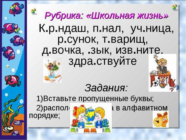 Рубрика: «Школьная жизнь» К.р.ндаш, п.нал, уч.ница, р.сунок, т.варищ, д.вочк...