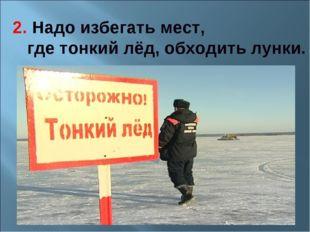 2. Надо избегать мест, где тонкий лёд, обходить лунки.