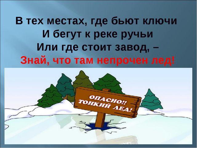 В тех местах, где бьют ключи И бегут к реке ручьи Или где стоит завод, – Знай...