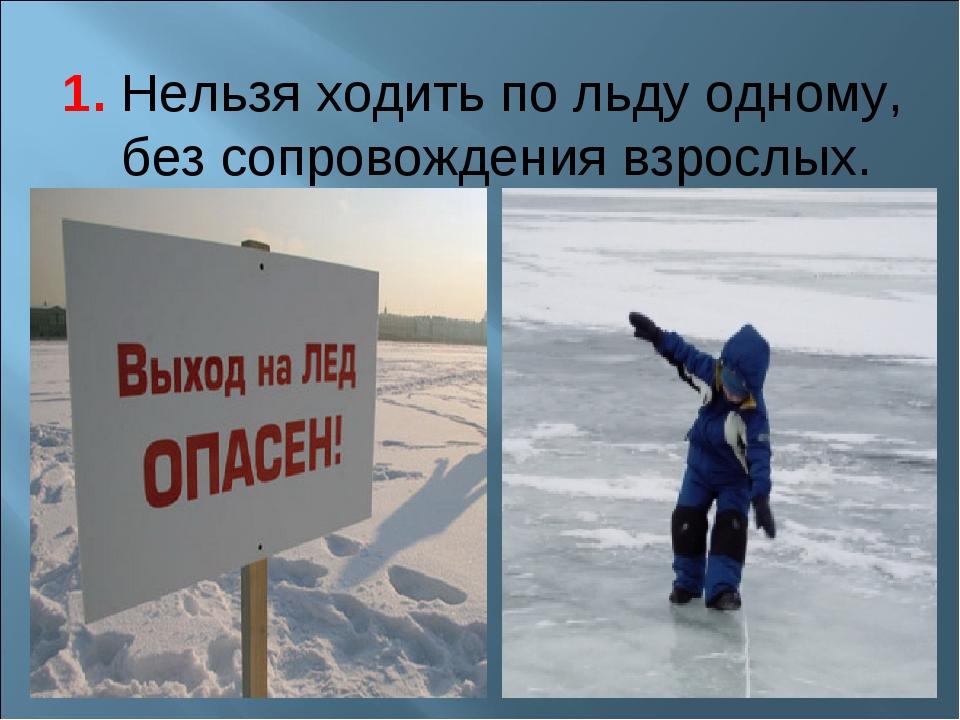 1. Нельзя ходить по льду одному, без сопровождения взрослых.