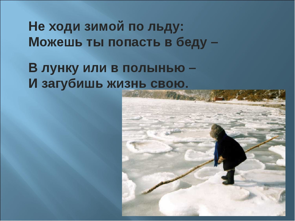 В лунку или в полынью – И загубишь жизнь свою. Не ходи зимой по льду: Можешь...
