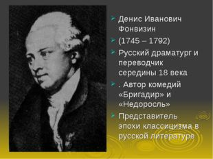 Денис Иванович Фонвизин (1745 – 1792) Русский драматург и переводчик середины
