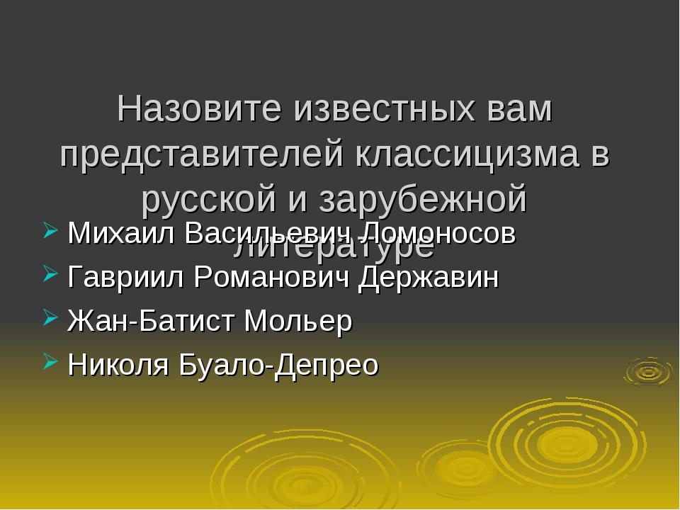 Назовите известных вам представителей классицизма в русской и зарубежной лите...