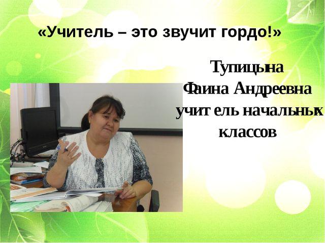 Тупицына Фаина Андреевна учитель начальных классов «Учитель – это звучит гор...