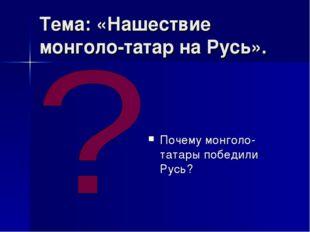 Тема: «Нашествие монголо-татар на Русь». Почему монголо-татары победили Русь?