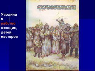 Уводили в рабство женщин, детей, мастеров