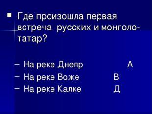 Где произошла первая встреча русских и монголо-татар? На реке Днепр А На ре