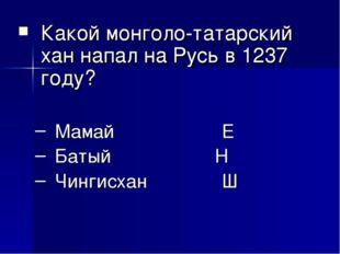 Какой монголо-татарский хан напал на Русь в 1237 году? Мамай Е Батый Н Чи