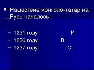 Нашествие монголо-татар на Русь началось: 1231 году И 1236 году  В 1237