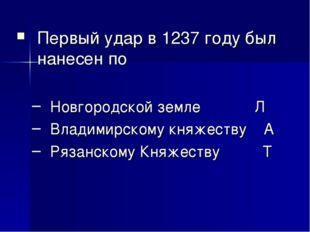 Первый удар в 1237 году был нанесен по Новгородской земле Л Владимирскому к