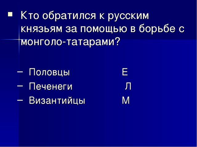 Кто обратился к русским князьям за помощью в борьбе с монголо-татарами? Полов...