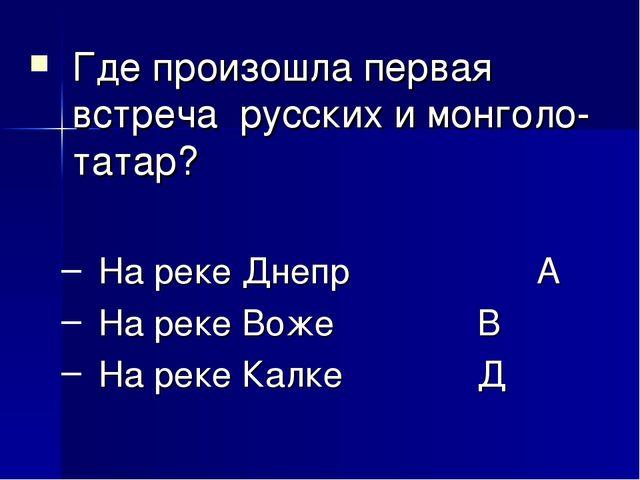 Где произошла первая встреча русских и монголо-татар? На реке Днепр А На ре...