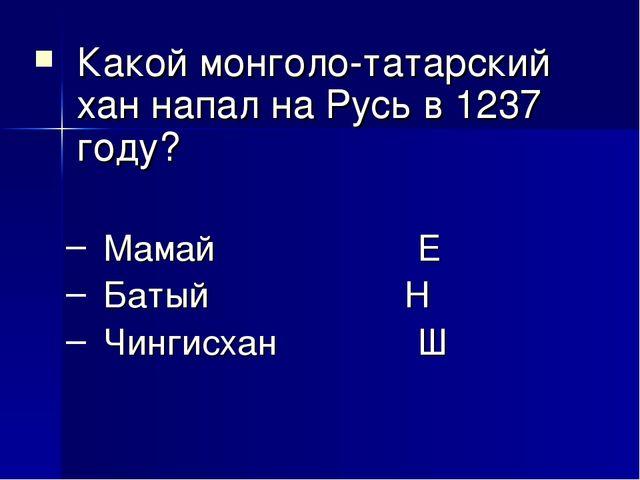 Какой монголо-татарский хан напал на Русь в 1237 году? Мамай Е Батый Н Чи...
