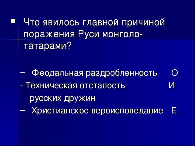 Что явилось главной причиной поражения Руси монголо-татарами? Феодальная разд...