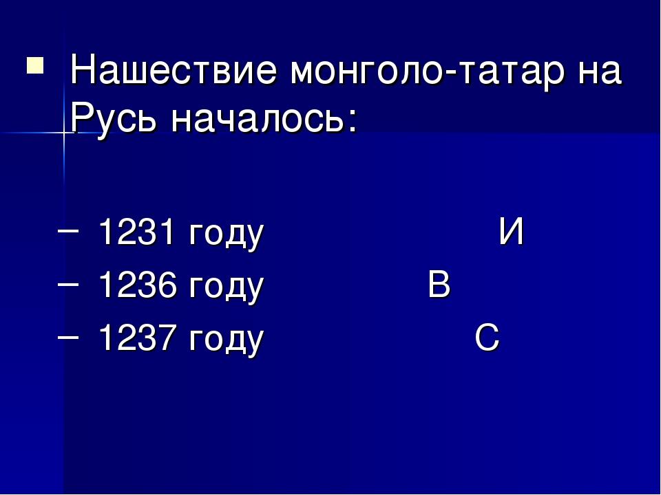 Нашествие монголо-татар на Русь началось: 1231 году И 1236 году  В 1237...