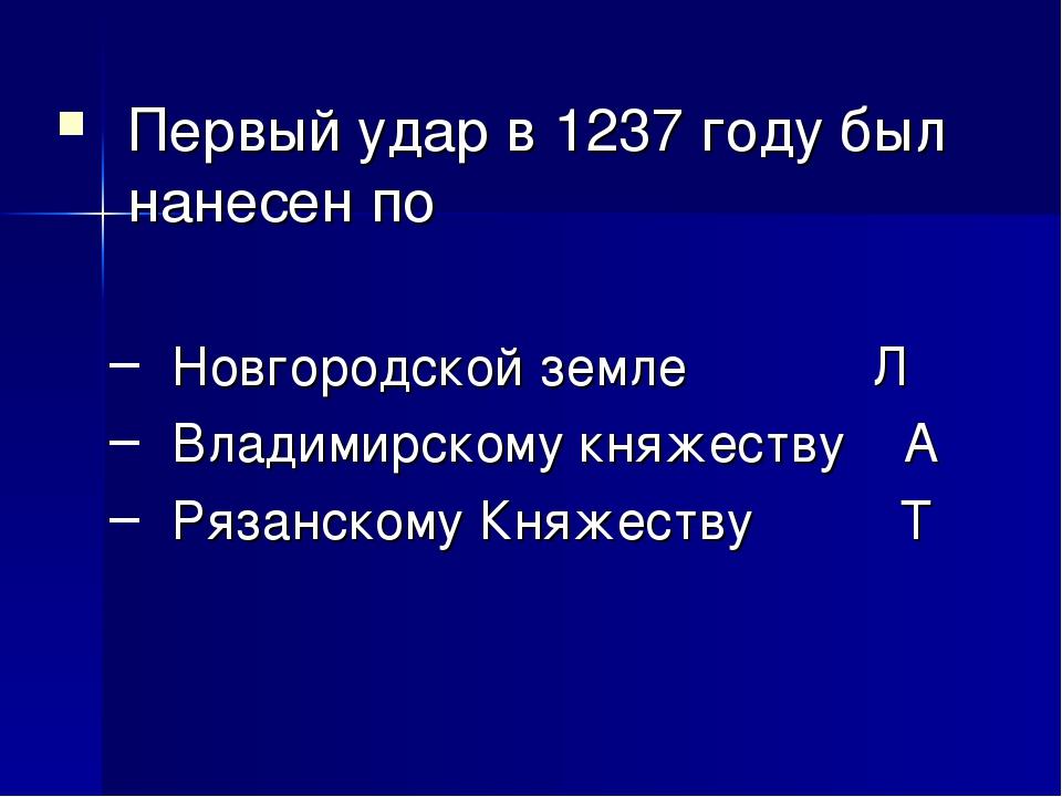 Первый удар в 1237 году был нанесен по Новгородской земле Л Владимирскому к...