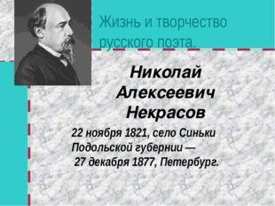 Жизнь и творчество русского поэта. Николай Алексеевич Некрасов 22 ноября 1821