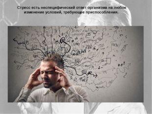 Стресс есть неспецифический ответ организма на любое изменение условий, требу