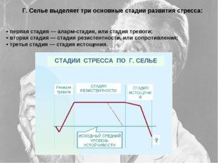 Г. Селье выделяет три основные стадии развития стресса: • первая стадия — ал