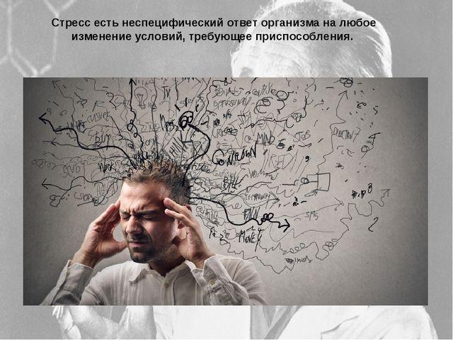 Стресс есть неспецифический ответ организма на любое изменение условий, требу...