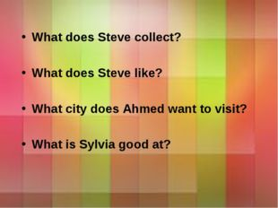 What does Steve collect? What does Steve like? What city does Ahmed want to v