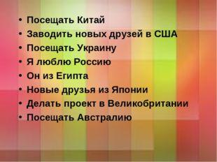 Посещать Китай Заводить новых друзей в США Посещать Украину Я люблю Россию Он