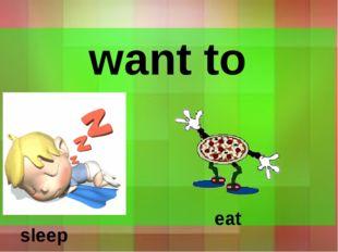 want to sleep eat