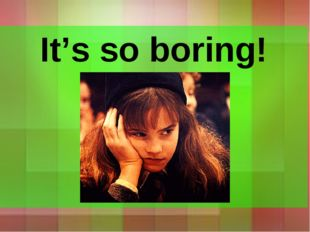 It's so boring!