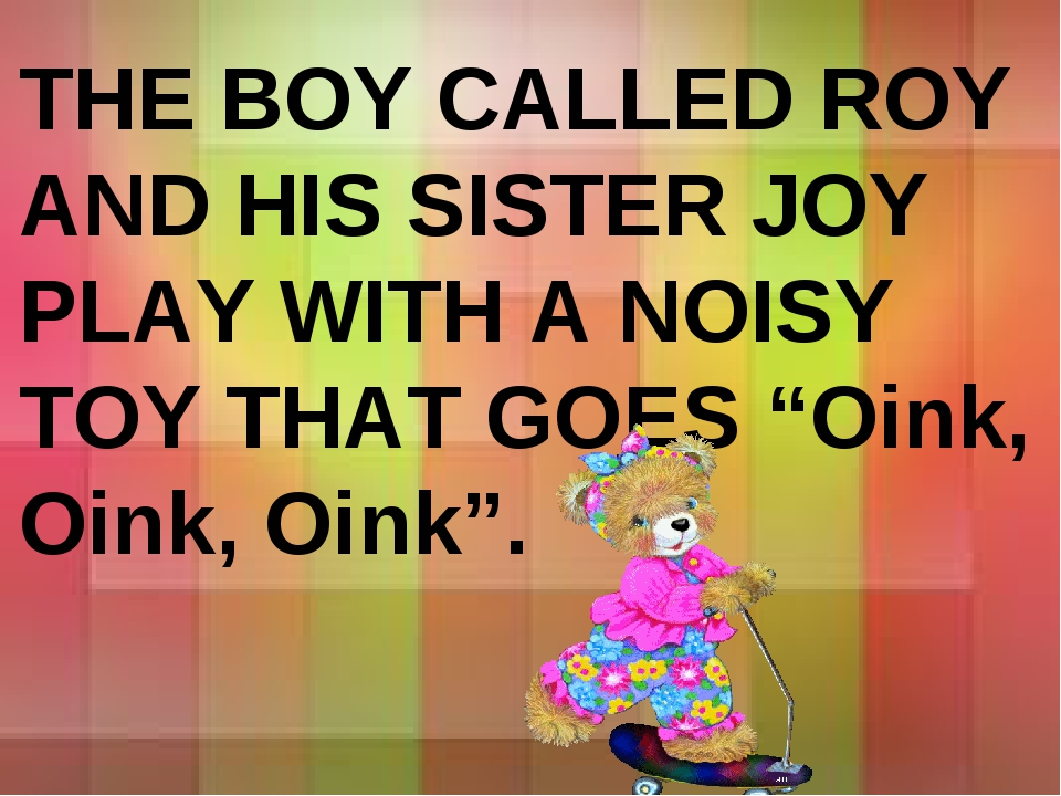 "THE BOY CALLED ROY AND HIS SISTER JOY PLAY WITH A NOISY TOY THAT GOES ""Oink,..."