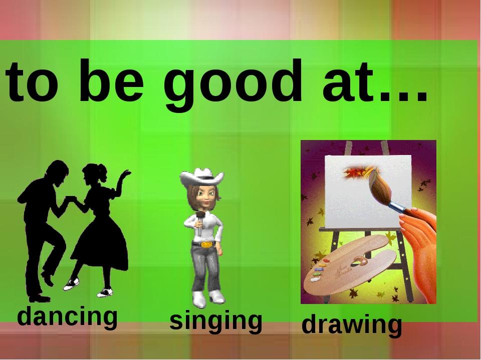 to be good at… dancing singing drawing