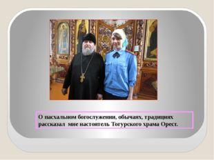 О пасхальном богослужении, обычаях, традициях рассказал мне настоятель Тогурс