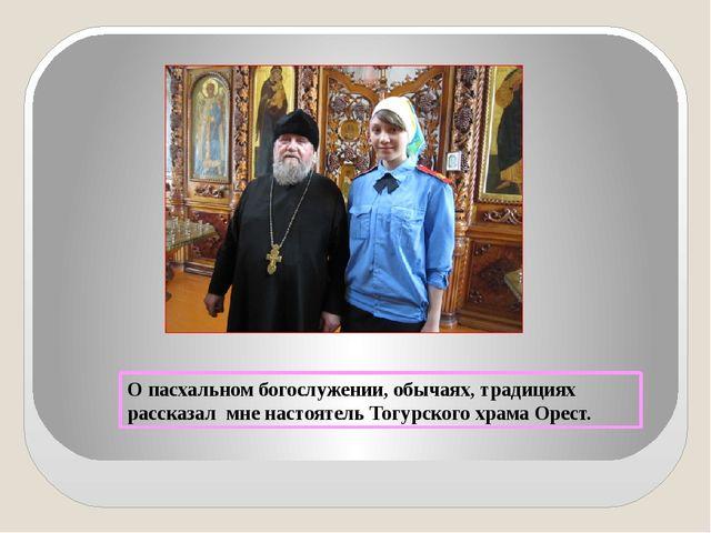 О пасхальном богослужении, обычаях, традициях рассказал мне настоятель Тогурс...