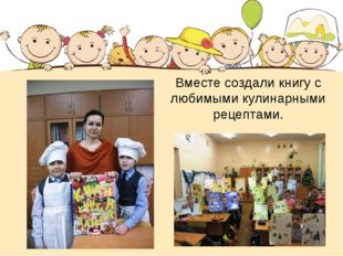 Вместе создали книгу с любимыми кулинарными рецептами.