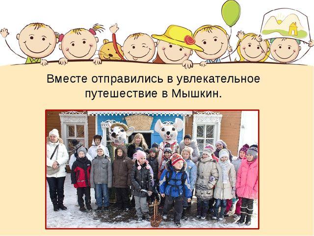Вместе отправились в увлекательное путешествие в Мышкин.