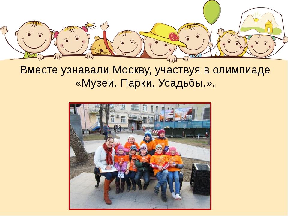 Вместе узнавали Москву, участвуя в олимпиаде «Музеи. Парки. Усадьбы.».