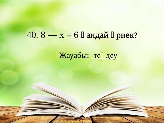 40.8—х= 6қандай өрнек? Жауабы: теңдеу