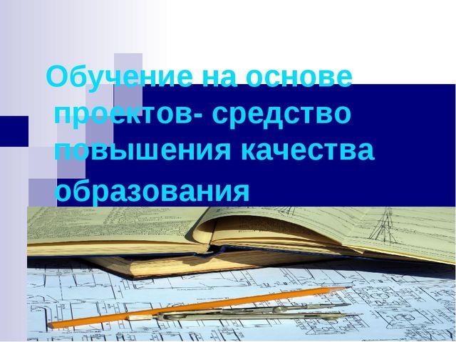 Обучение на основе проектов- средство повышения качества образования