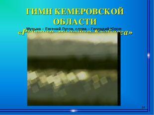 * ГИМН КЕМЕРОВСКОЙ ОБЛАСТИ «Рабочая мелодия Кузбасса» Музыка – Евгений Лугов,