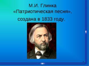 * М.И. Глинка «Патриотическая песня», создана в 1833 году.