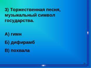 * 3) Торжественная песня, музыкальный символ государства. А) гимн Б) дифирамб