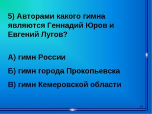 * 5) Авторами какого гимна являются Геннадий Юров и Евгений Лугов? А) гимн Ро