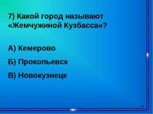 * 7) Какой город называют «Жемчужиной Кузбасса»? А) Кемерово Б) Прокопьевск В