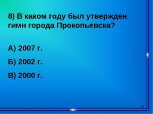 * 8) В каком году был утвержден гимн города Прокопьевска? А) 2007 г. Б) 2002